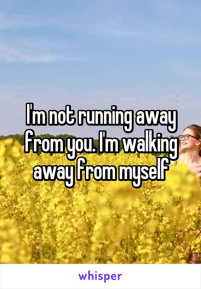 I'm not running away from you. I'm walking away from myself