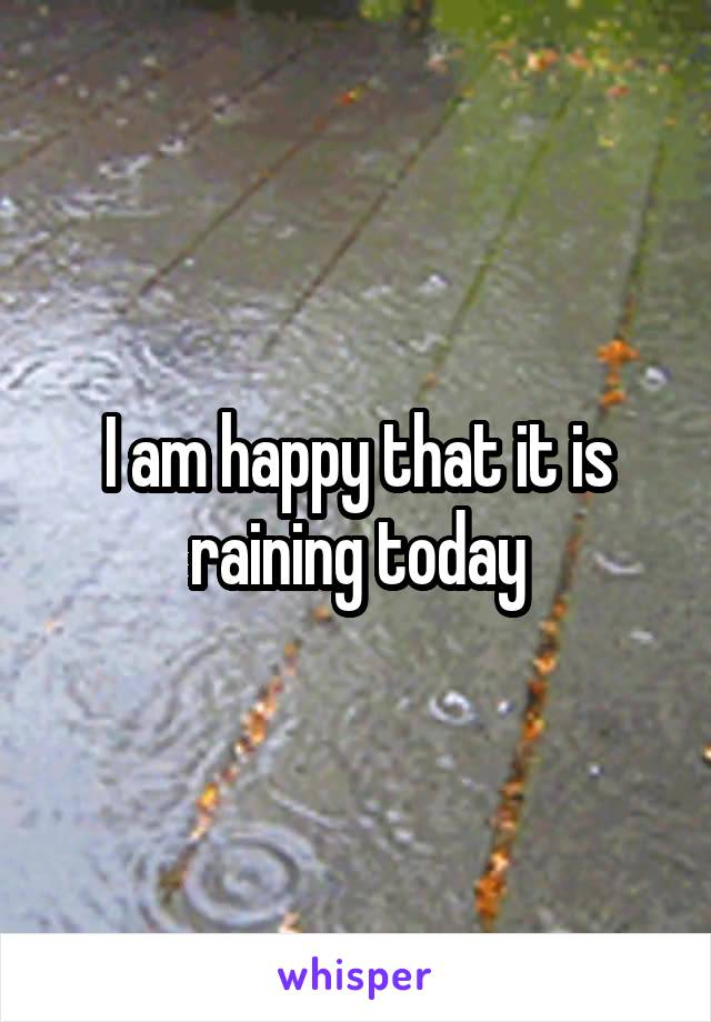 I am happy that it is raining today