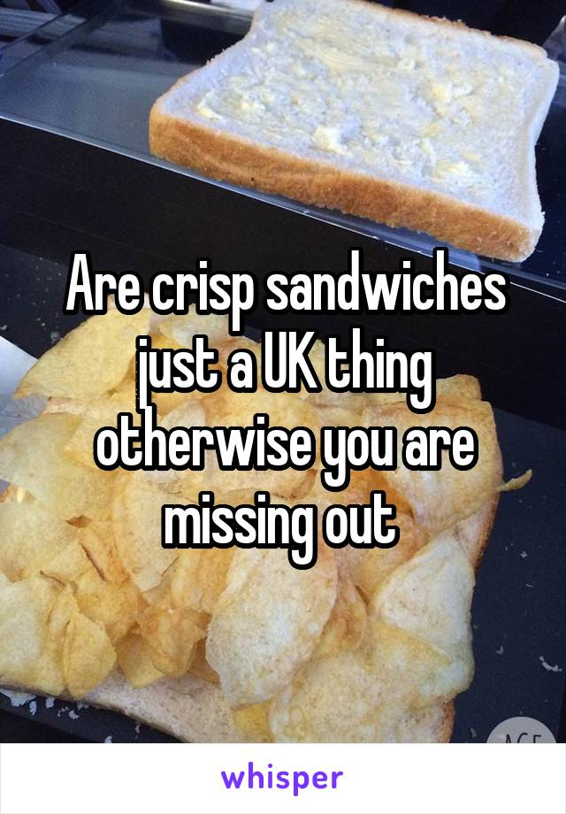 Are crisp sandwiches just a UK thing otherwise you are missing out