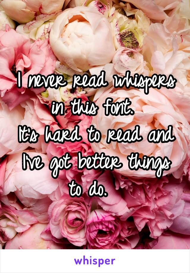 I never read whispers in this font.  It's hard to read and I've got better things to do.