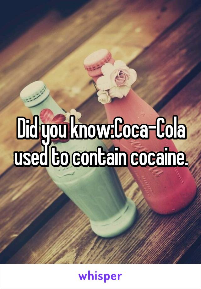 Did you know:Coca-Cola used to contain cocaine.