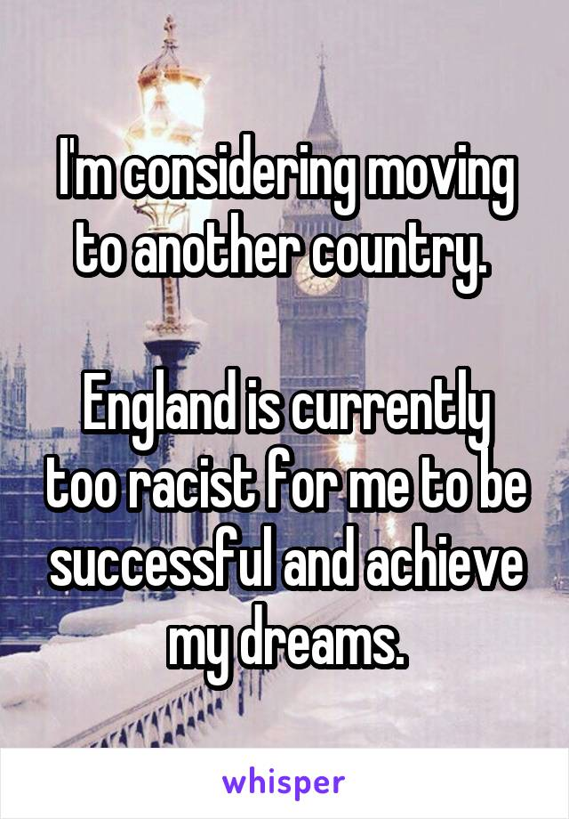 I'm considering moving to another country.   England is currently too racist for me to be successful and achieve my dreams.