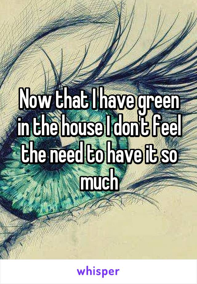 Now that I have green in the house I don't feel the need to have it so much