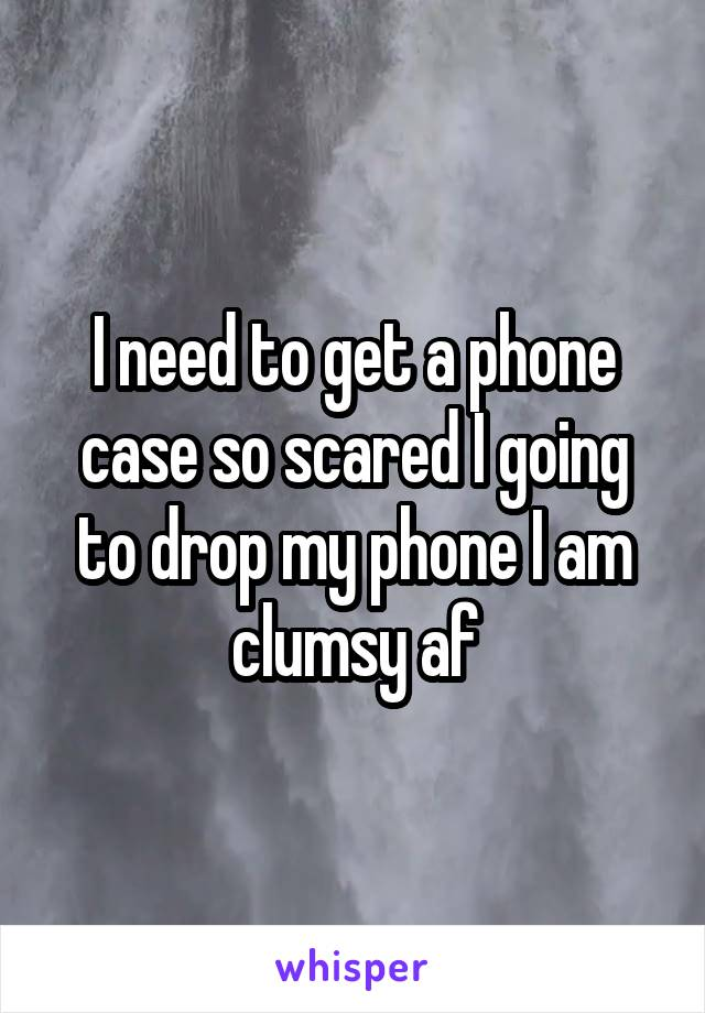 I need to get a phone case so scared I going to drop my phone I am clumsy af