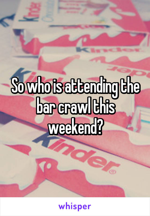 So who is attending the bar crawl this weekend?