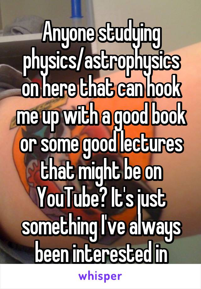 Anyone studying physics/astrophysics on here that can hook me up with a good book or some good lectures that might be on YouTube? It's just something I've always been interested in