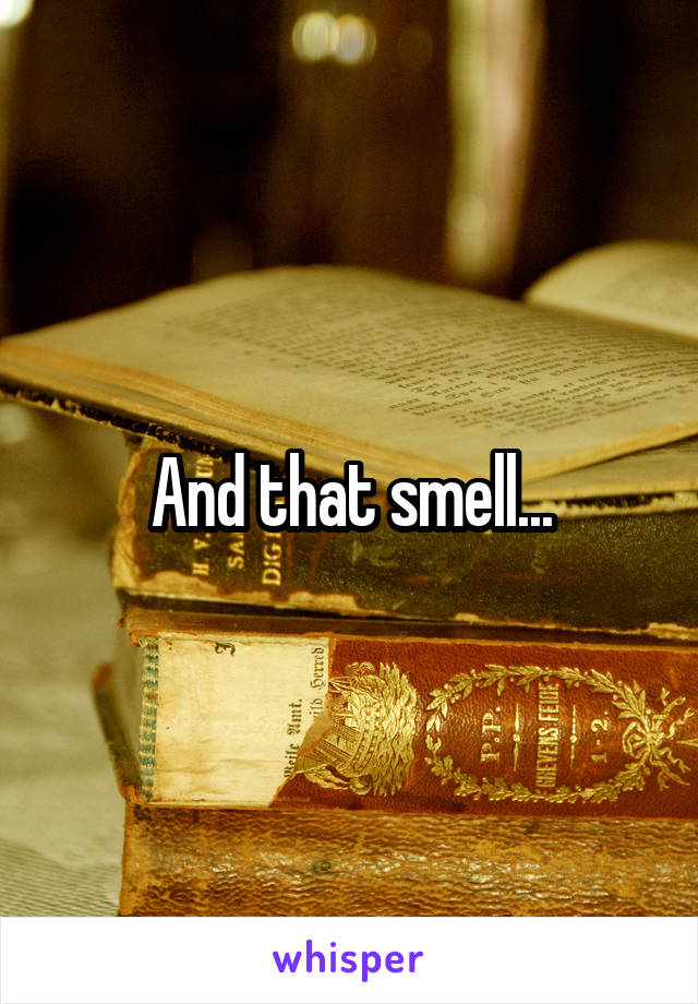 And that smell...