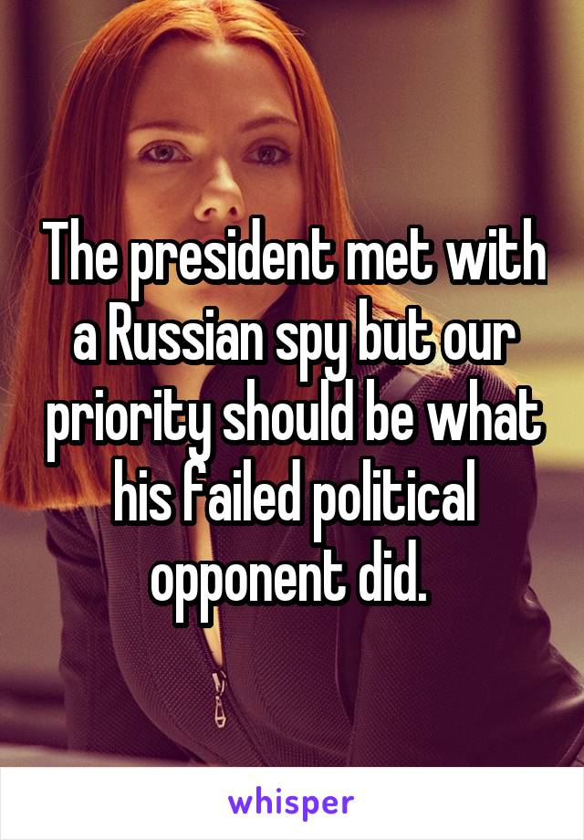 The president met with a Russian spy but our priority should be what his failed political opponent did.