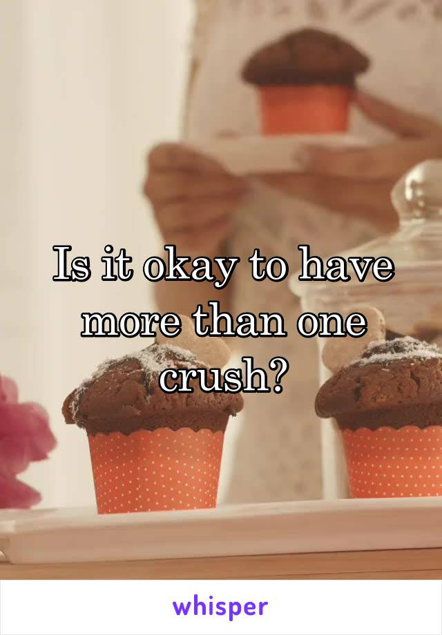 Is it okay to have more than one crush?