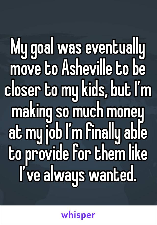 My goal was eventually move to Asheville to be closer to my kids, but I'm making so much money at my job I'm finally able to provide for them like I've always wanted.