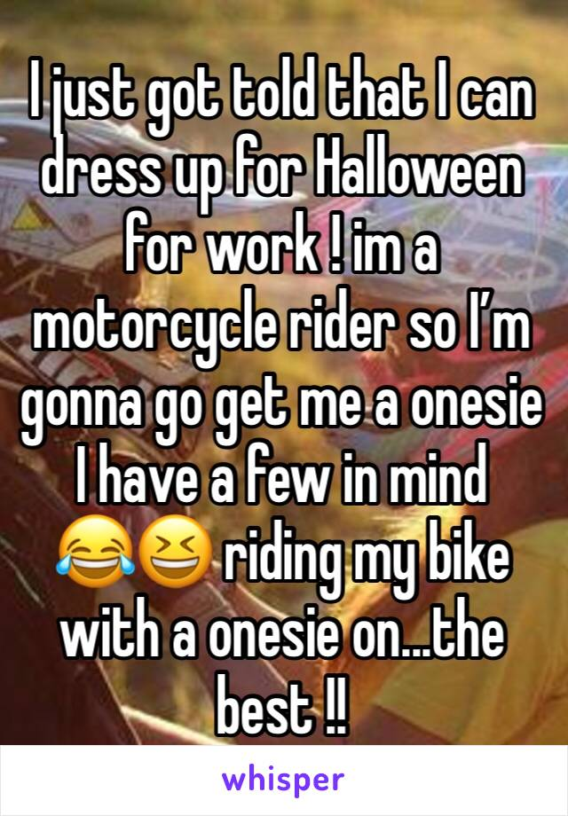 I just got told that I can dress up for Halloween for work ! im a motorcycle rider so I'm gonna go get me a onesie I have a few in mind  😂😆 riding my bike with a onesie on...the best !!