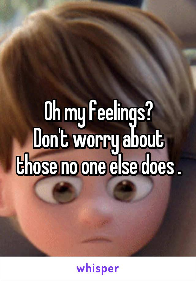 Oh my feelings? Don't worry about those no one else does .