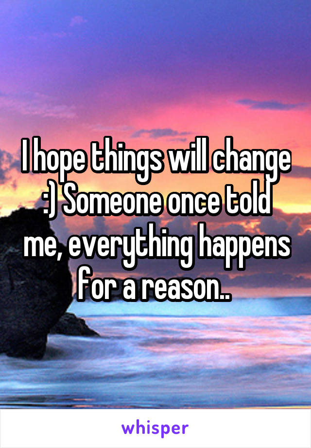 I hope things will change :) Someone once told me, everything happens for a reason..