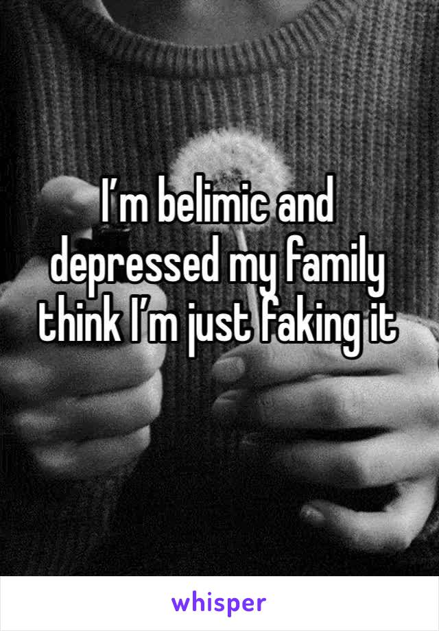 I'm belimic and depressed my family think I'm just faking it