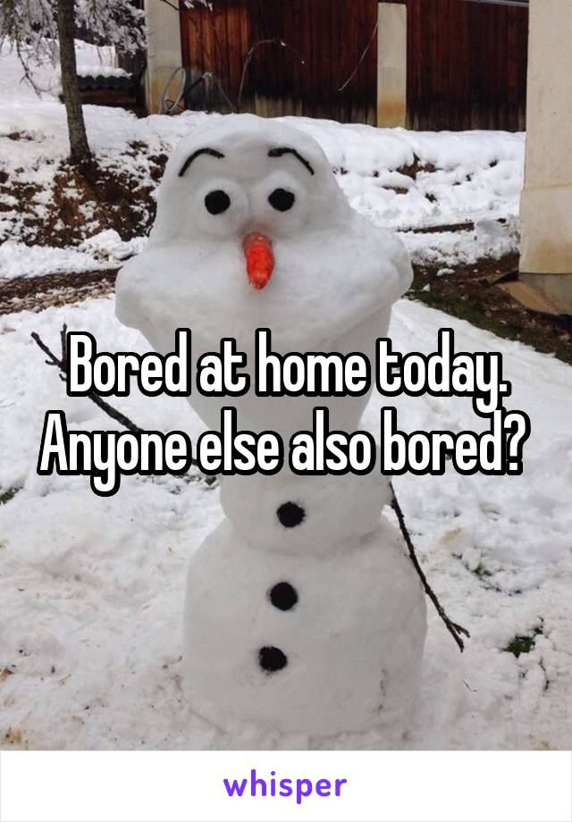 Bored at home today. Anyone else also bored?
