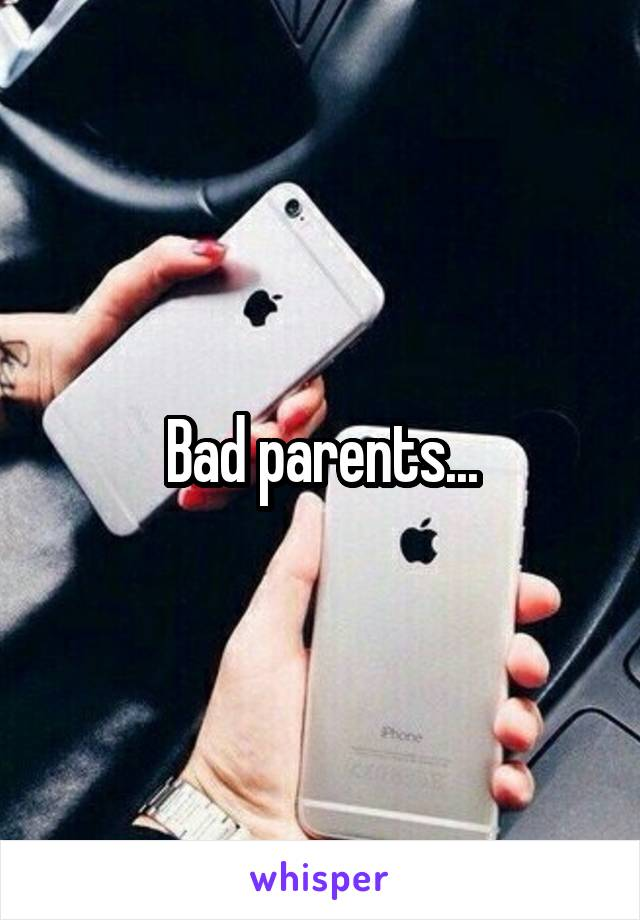 Bad parents...