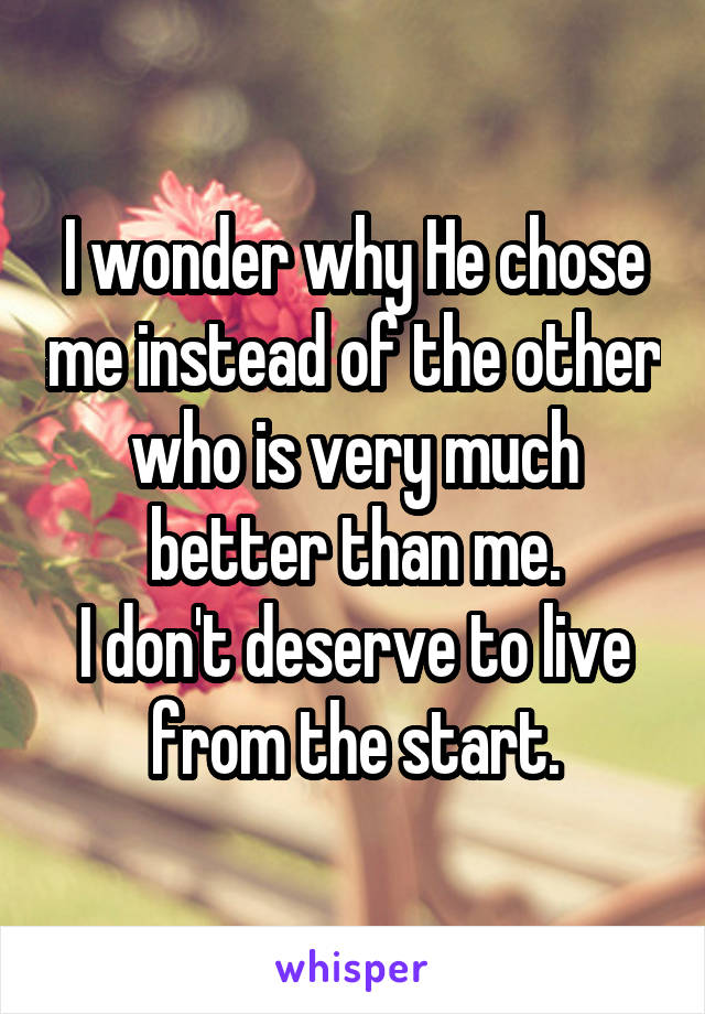 I wonder why He chose me instead of the other who is very much better than me. I don't deserve to live from the start.