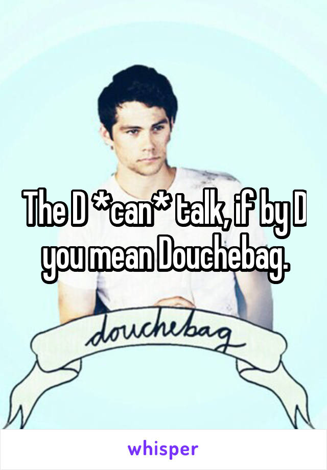 The D *can* talk, if by D you mean Douchebag.