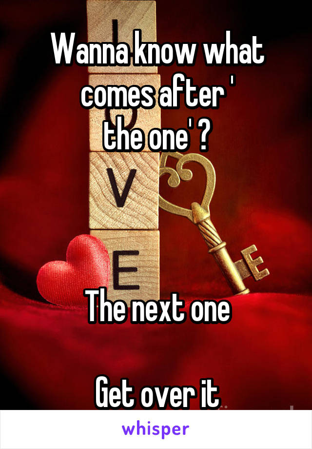 Wanna know what comes after ' the one' ?    The next one  Get over it