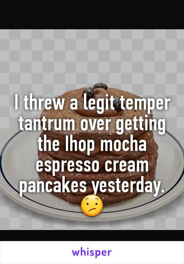 I threw a legit temper tantrum over getting the Ihop mocha espresso cream pancakes yesterday. 😕