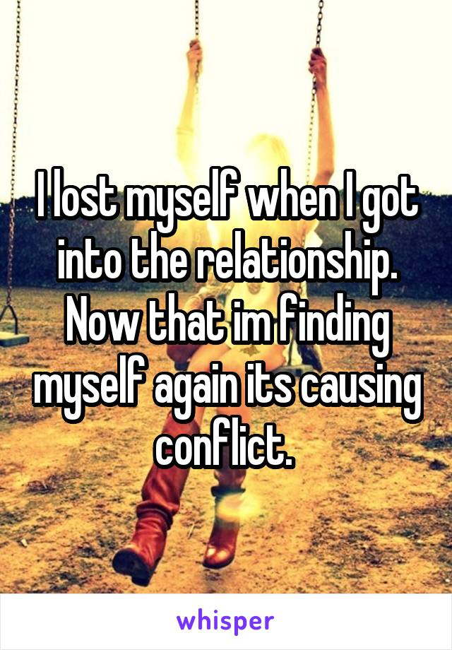 I lost myself when I got into the relationship. Now that im finding myself again its causing conflict.