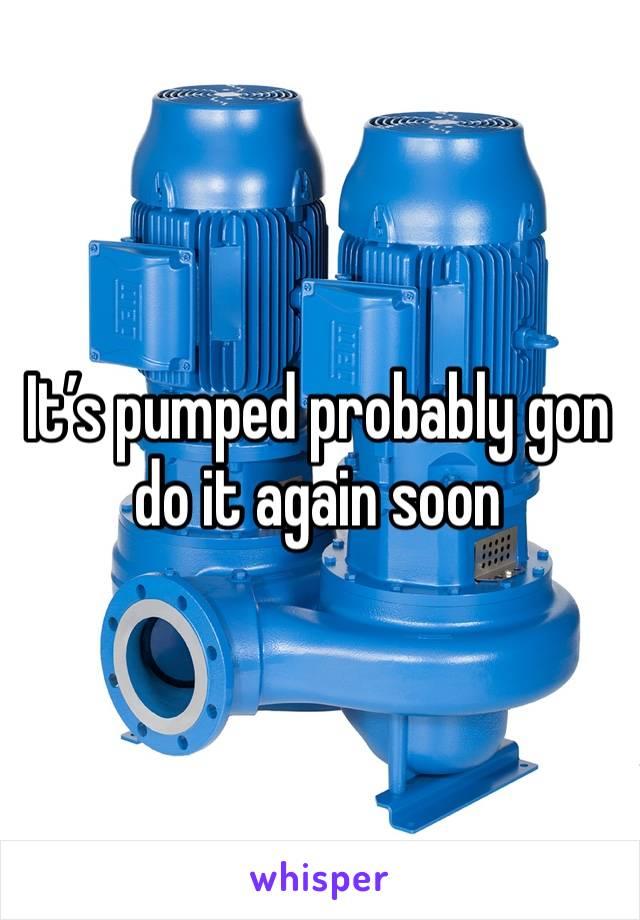It's pumped probably gon do it again soon
