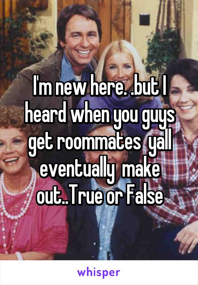 I'm new here. .but I heard when you guys get roommates  yall eventually  make out..True or False
