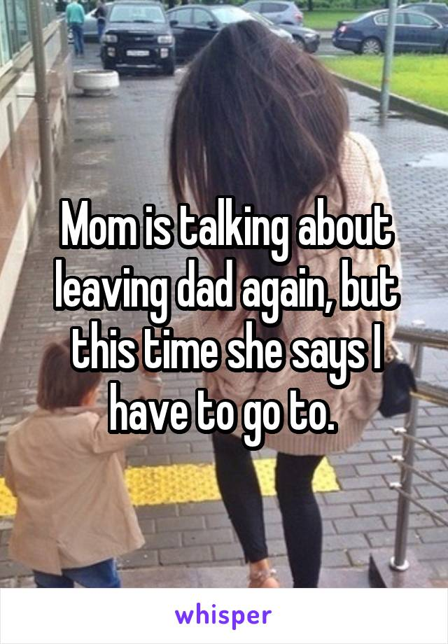Mom is talking about leaving dad again, but this time she says I have to go to.