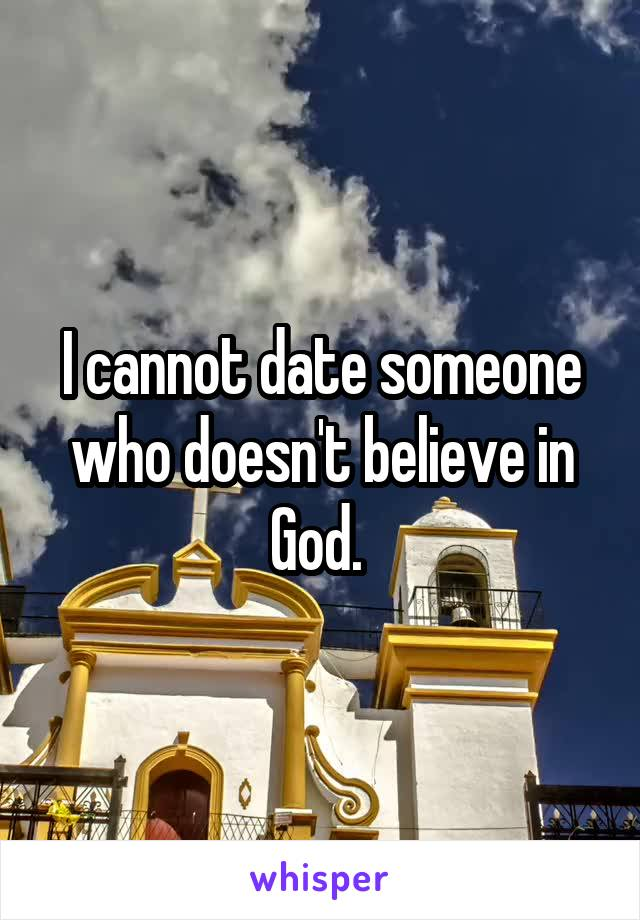 I cannot date someone who doesn't believe in God.