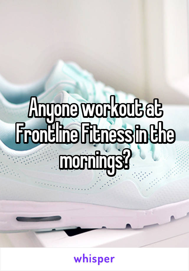 Anyone workout at Frontline Fitness in the mornings?