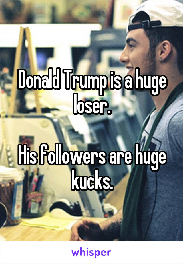 Donald Trump is a huge loser.  His followers are huge kucks.