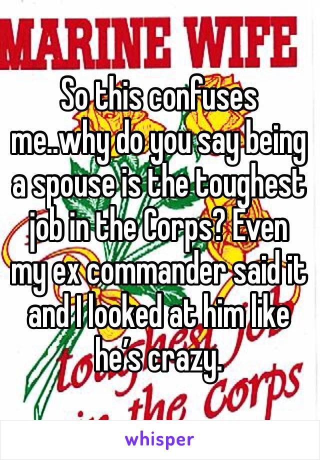 So this confuses me..why do you say being a spouse is the toughest job in the Corps? Even my ex commander said it and I looked at him like he's crazy.