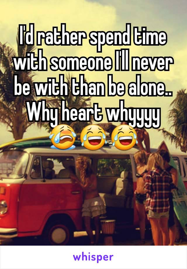 I'd rather spend time with someone I'll never be with than be alone.. Why heart whyyyy😭😂😂