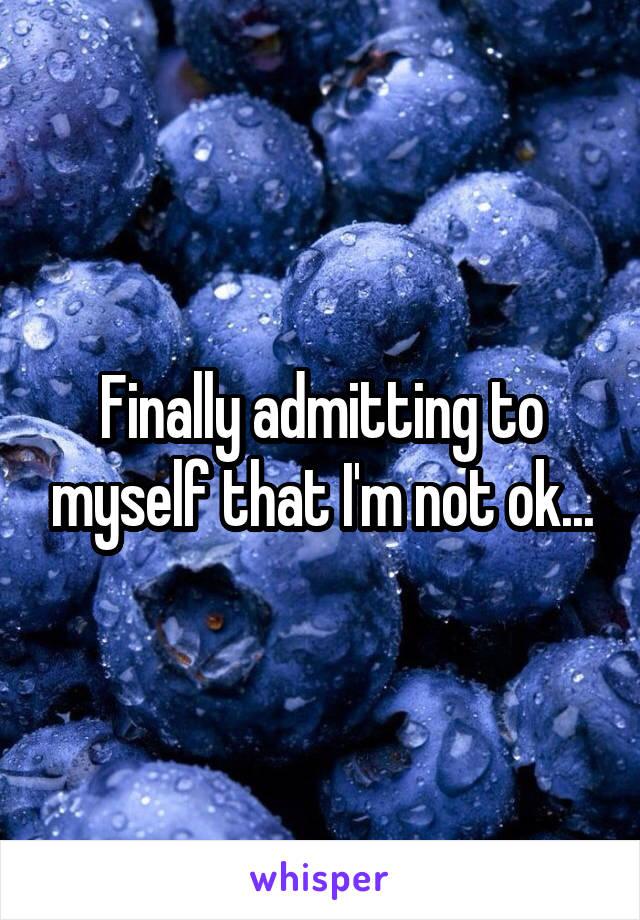 Finally admitting to myself that I'm not ok...