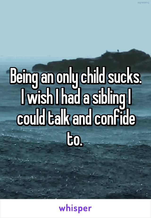 Being an only child sucks. I wish I had a sibling I could talk and confide to.