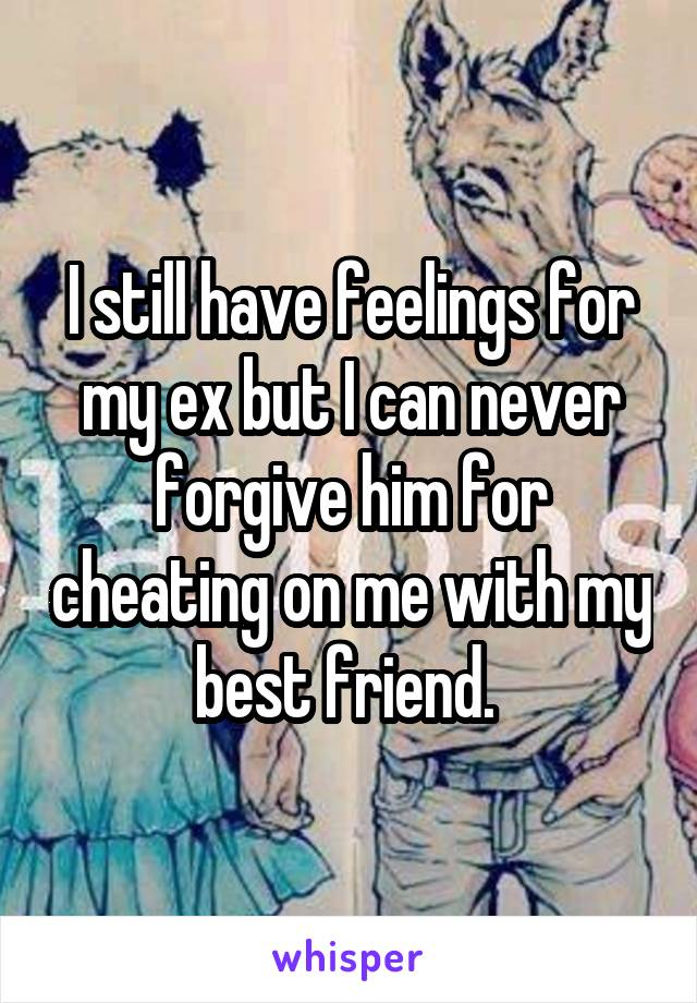 I still have feelings for my ex but I can never forgive him for cheating on me with my best friend.