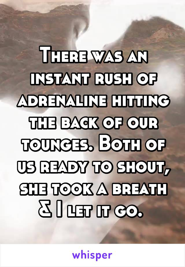 There was an instant rush of adrenaline hitting the back of our tounges. Both of us ready to shout, she took a breath & I let it go.
