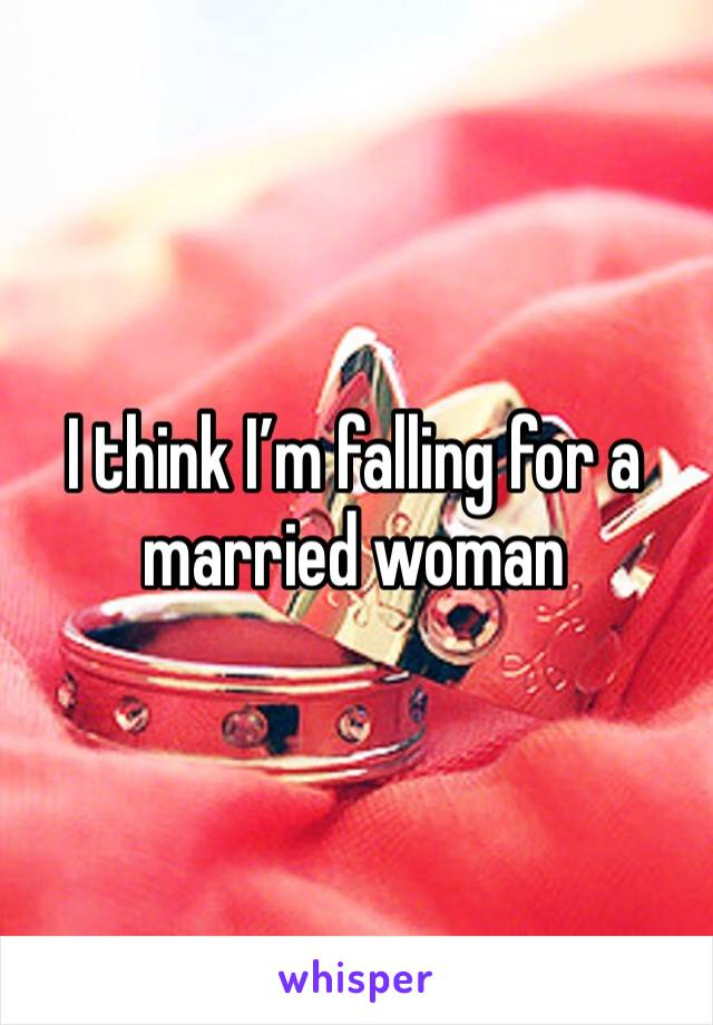 I think I'm falling for a married woman