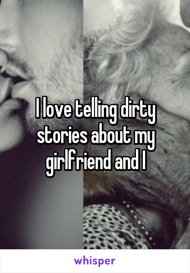 I love telling dirty stories about my girlfriend and I