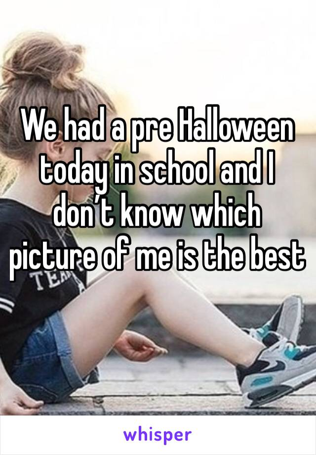 We had a pre Halloween today in school and I don't know which picture of me is the best
