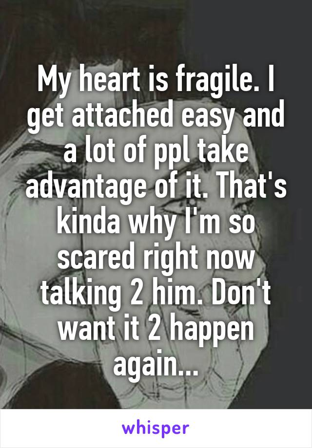 My heart is fragile. I get attached easy and a lot of ppl take advantage of it. That's kinda why I'm so scared right now talking 2 him. Don't want it 2 happen again...