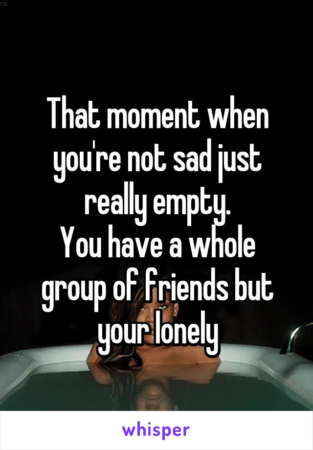 That moment when you're not sad just really empty. You have a whole group of friends but your lonely