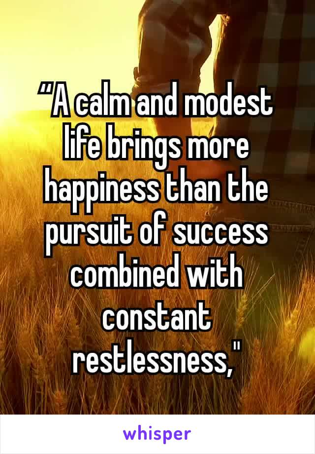 """A calm and modest life brings more happiness than the pursuit of success combined with constant restlessness,"""