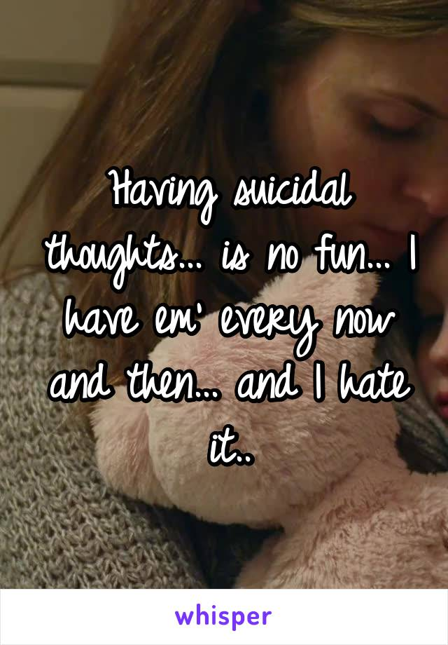 Having suicidal thoughts... is no fun... I have em' every now and then... and I hate it..