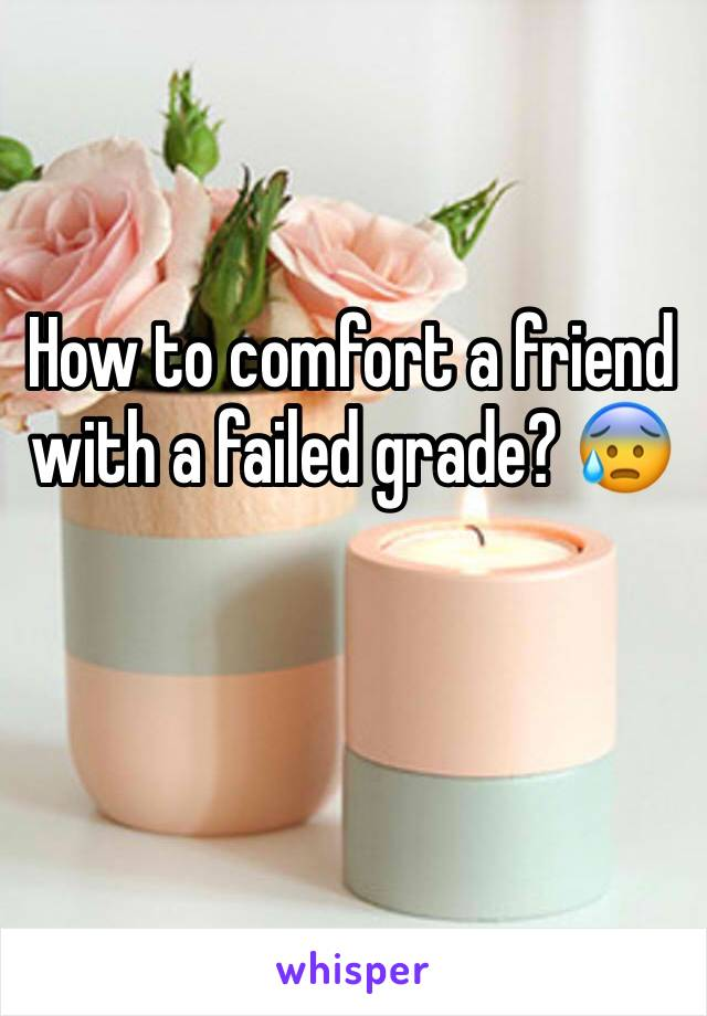 How to comfort a friend with a failed grade? 😰