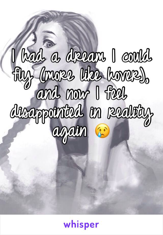 I had a dream I could fly (more like hover), and now I feel disappointed in reality again 😢