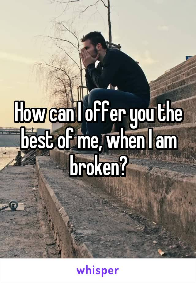 How can I offer you the best of me, when I am broken?