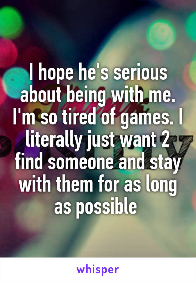I hope he's serious about being with me. I'm so tired of games. I literally just want 2 find someone and stay with them for as long as possible