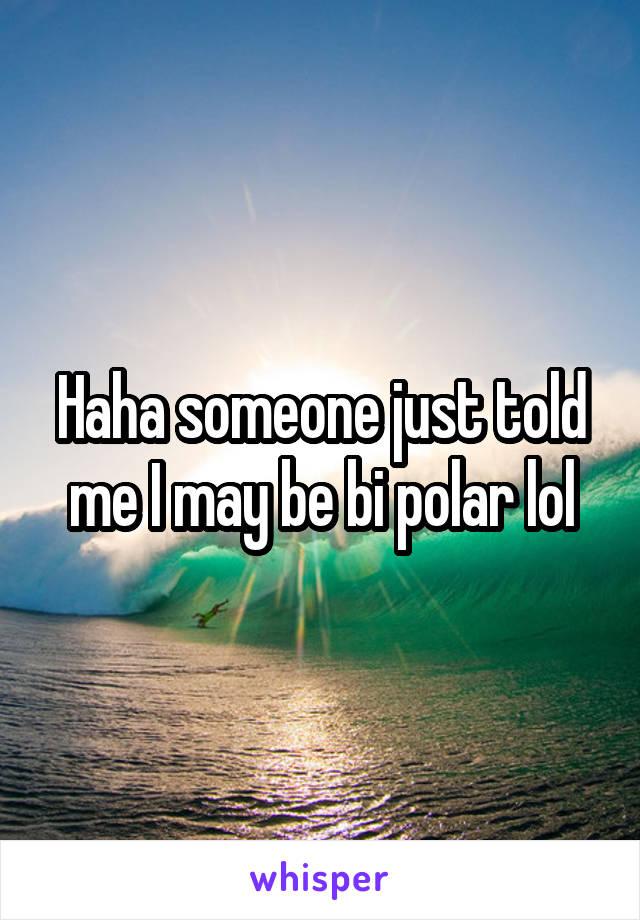 Haha someone just told me I may be bi polar lol