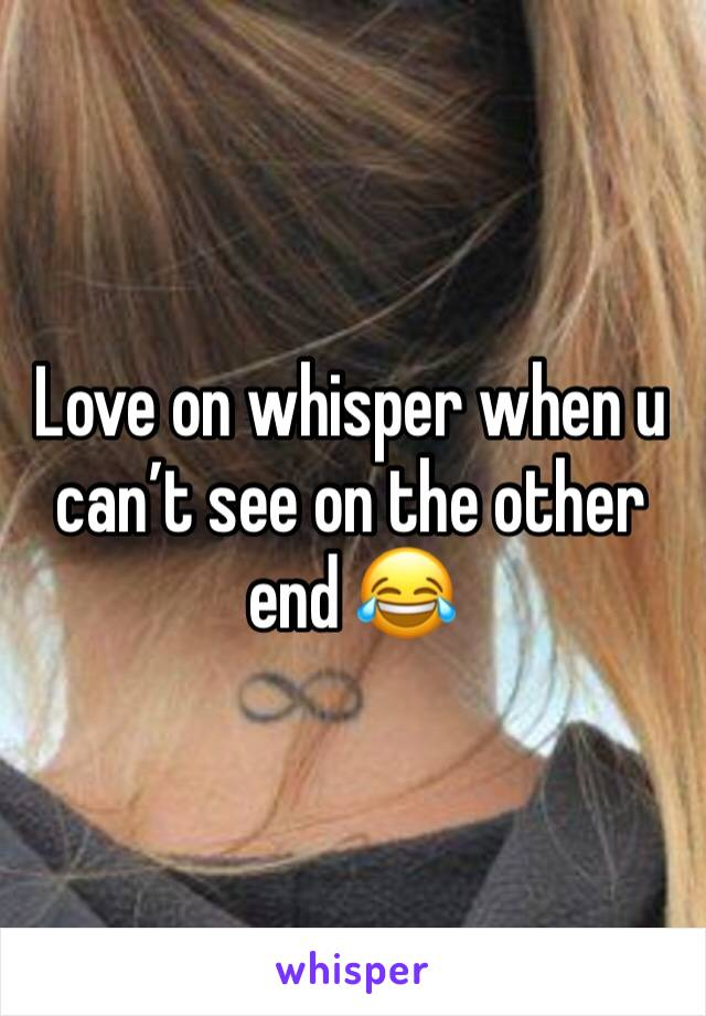 Love on whisper when u can't see on the other end 😂